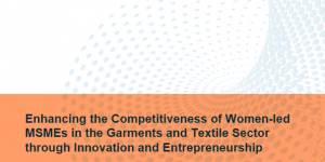 Final Report for Enhancing the Competitiveness of Women-led MSMEs in the Garments and Textile Sector through Innovation and Entrepreneurship